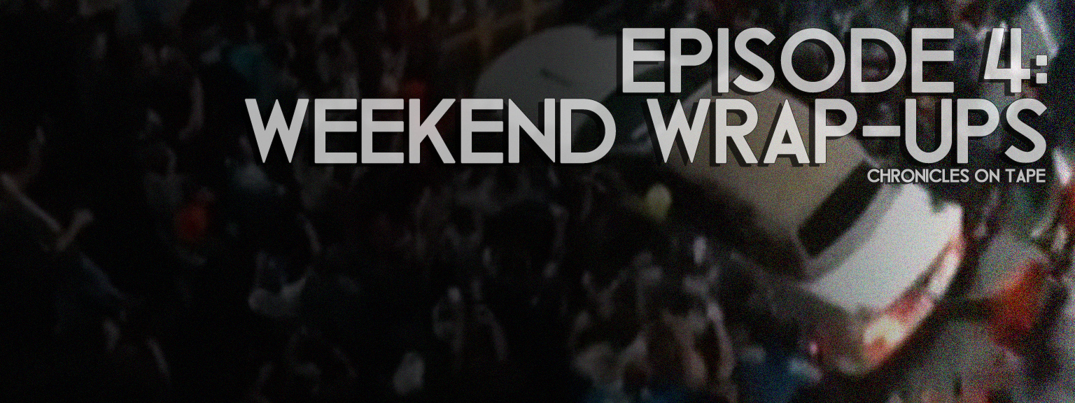 Chronicles On Tape Podcast Episode 4: Weekend Wrap-Ups