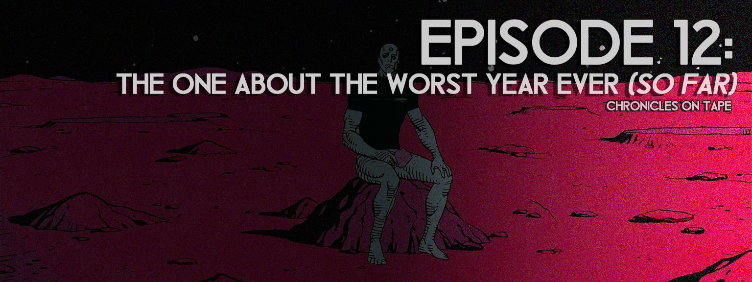 Chronicles On Tape Podcast Episode 12: The One About The Worst Year Ever (So Far)…