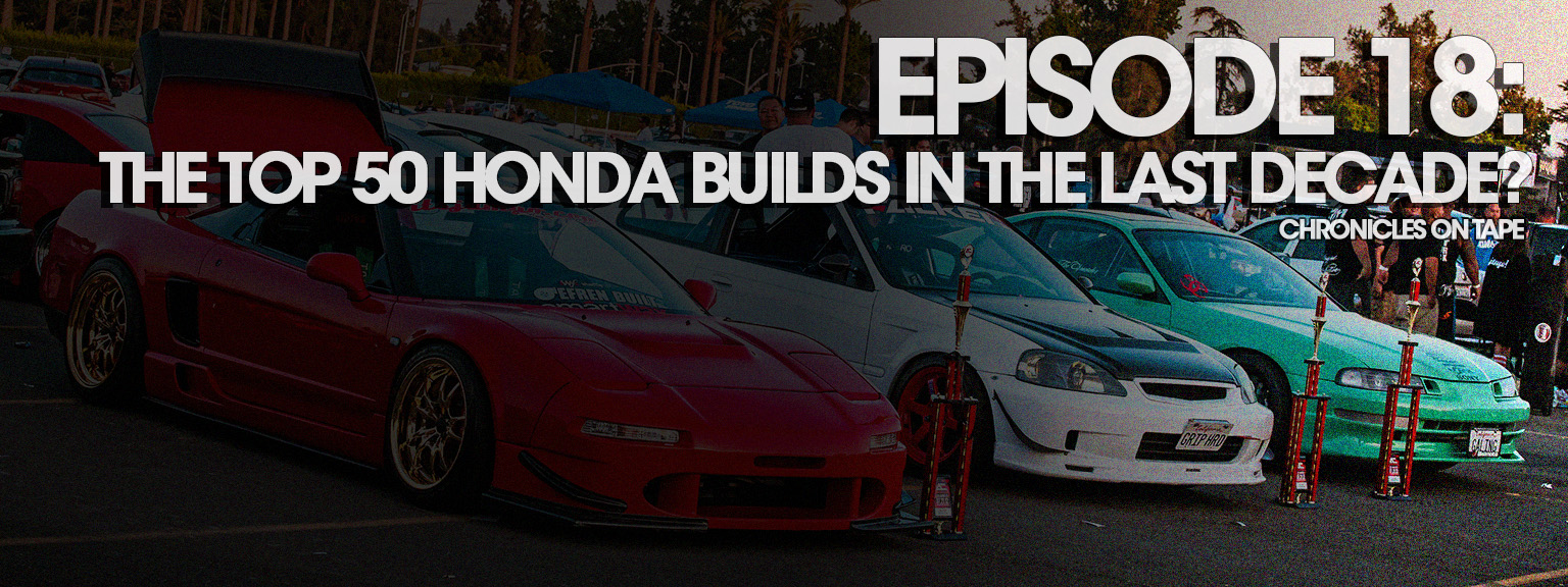 "Chronicles On Tape Podcast Episode 18: ""The Top 50 Honda Builds In The Last Decade?"""